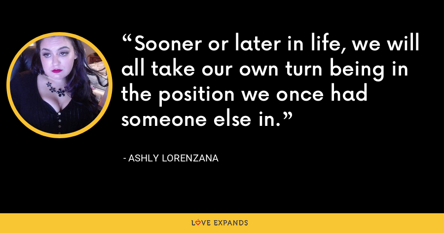 Sooner or later in life, we will all take our own turn being in the position we once had someone else in. - Ashly Lorenzana