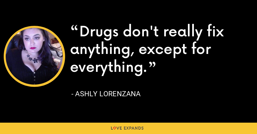 Drugs don't really fix anything, except for everything. - Ashly Lorenzana