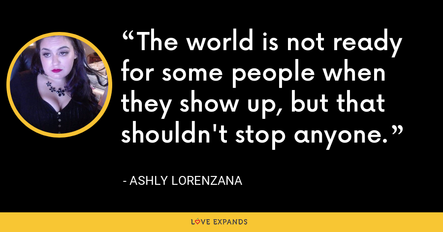 The world is not ready for some people when they show up, but that shouldn't stop anyone. - Ashly Lorenzana