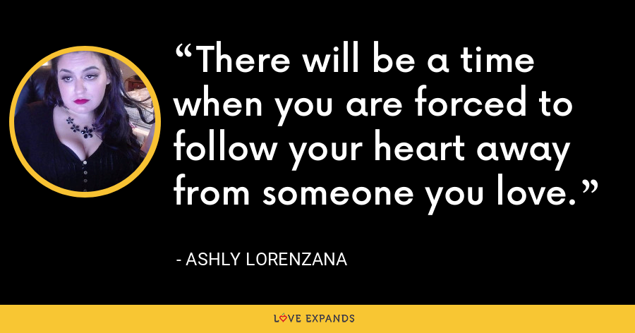 There will be a time when you are forced to follow your heart away from someone you love. - Ashly Lorenzana