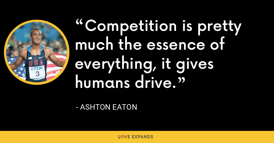 Competition is pretty much the essence of everything, it gives humans drive. - Ashton Eaton
