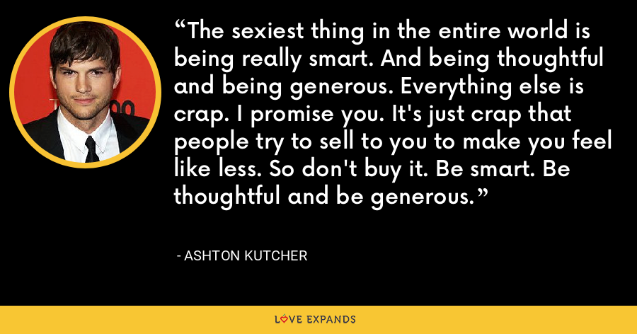The sexiest thing in the entire world is being really smart. And being thoughtful and being generous. Everything else is crap. I promise you. It's just crap that people try to sell to you to make you feel like less. So don't buy it. Be smart. Be thoughtful and be generous. - Ashton Kutcher