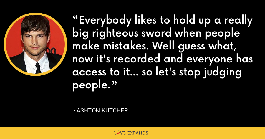 Everybody likes to hold up a really big righteous sword when people make mistakes. Well guess what, now it's recorded and everyone has access to it... so let's stop judging people. - Ashton Kutcher