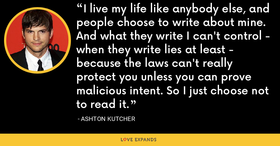 I live my life like anybody else, and people choose to write about mine. And what they write I can't control - when they write lies at least - because the laws can't really protect you unless you can prove malicious intent. So I just choose not to read it. - Ashton Kutcher