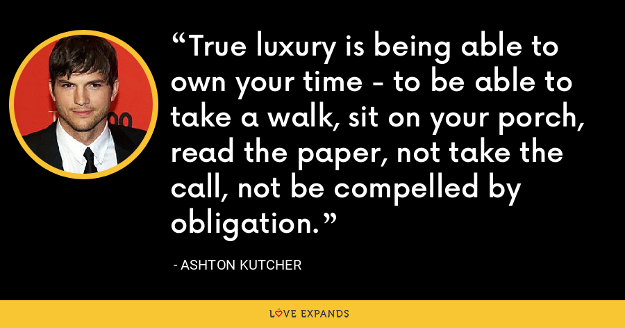 True luxury is being able to own your time - to be able to take a walk, sit on your porch, read the paper, not take the call, not be compelled by obligation. - Ashton Kutcher