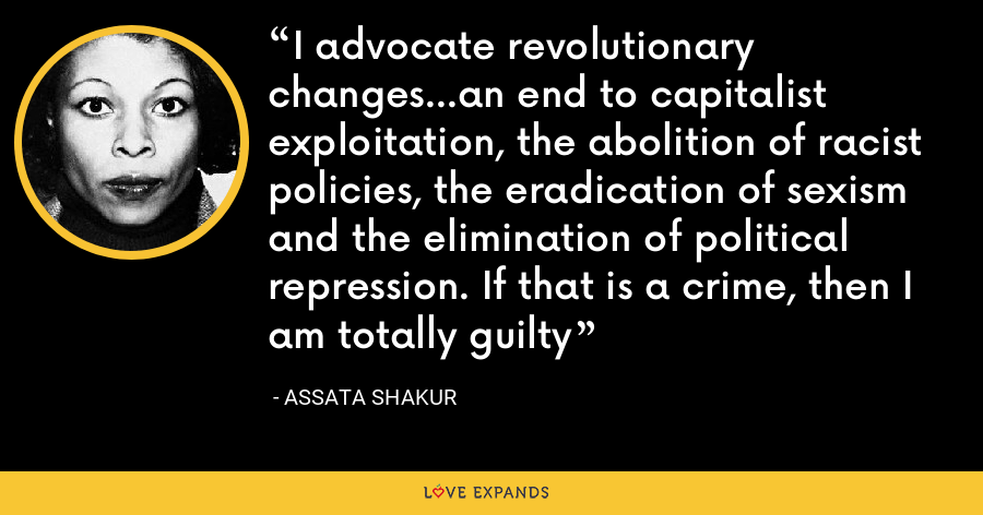 I advocate revolutionary changes...an end to capitalist exploitation, the abolition of racist policies, the eradication of sexism and the elimination of political repression. If that is a crime, then I am totally guilty - Assata Shakur