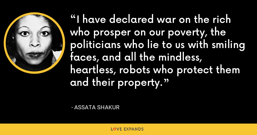 I have declared war on the rich who prosper on our poverty, the politicians who lie to us with smiling faces, and all the mindless, heartless, robots who protect them and their property. - Assata Shakur