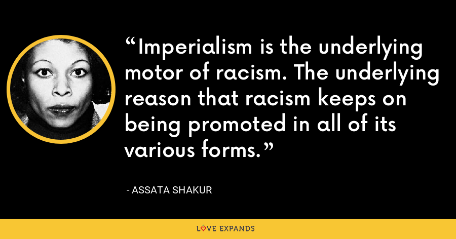 Imperialism is the underlying motor of racism. The underlying reason that racism keeps on being promoted in all of its various forms. - Assata Shakur