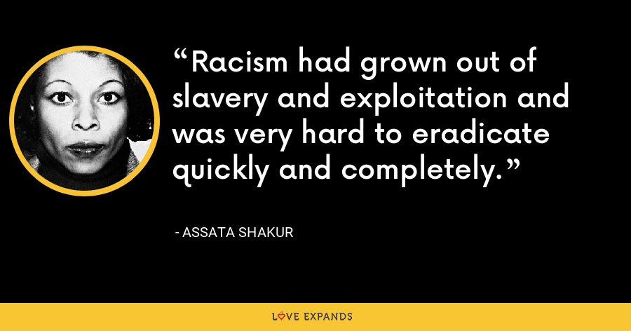 Racism had grown out of slavery and exploitation and was very hard to eradicate quickly and completely. - Assata Shakur