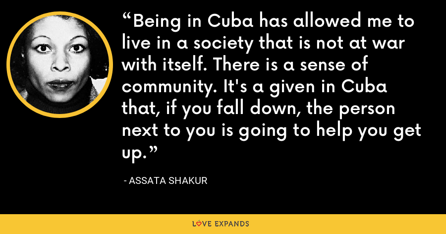 Being in Cuba has allowed me to live in a society that is not at war with itself. There is a sense of community. It's a given in Cuba that, if you fall down, the person next to you is going to help you get up. - Assata Shakur