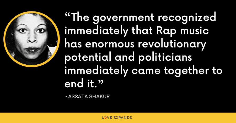 The government recognized immediately that Rap music has enormous revolutionary potential and politicians immediately came together to end it. - Assata Shakur