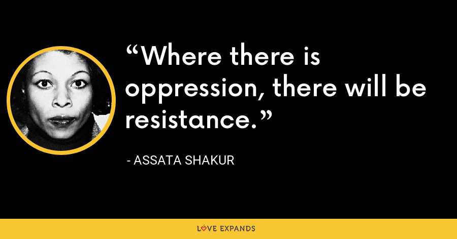 Where there is oppression, there will be resistance. - Assata Shakur