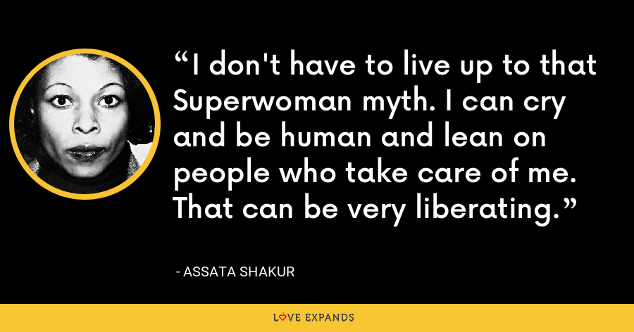 I don't have to live up to that Superwoman myth. I can cry and be human and lean on people who take care of me. That can be very liberating. - Assata Shakur