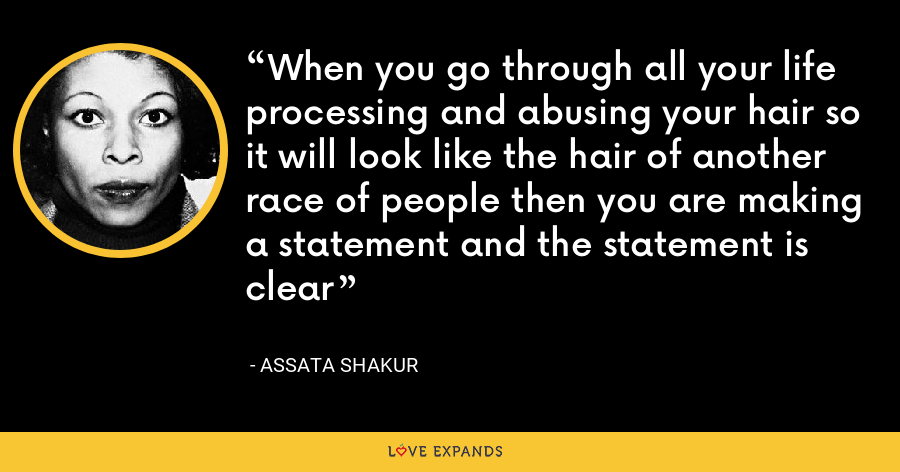 When you go through all your life processing and abusing your hair so it will look like the hair of another race of people then you are making a statement and the statement is clear - Assata Shakur