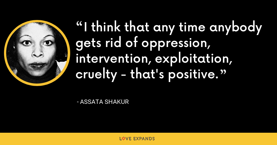 I think that any time anybody gets rid of oppression, intervention, exploitation, cruelty - that's positive. - Assata Shakur