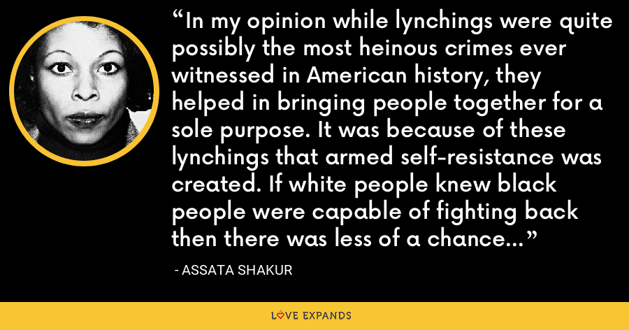 In my opinion while lynchings were quite possibly the most heinous crimes ever witnessed in American history, they helped in bringing people together for a sole purpose. It was because of these lynchings that armed self-resistance was created. If white people knew black people were capable of fighting back then there was less of a chance that violence actually would break out. - Assata Shakur