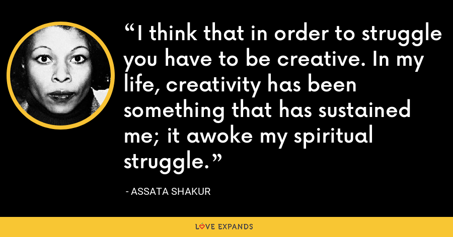 I think that in order to struggle you have to be creative. In my life, creativity has been something that has sustained me; it awoke my spiritual struggle. - Assata Shakur