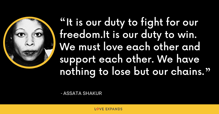 It is our duty to fight for our freedom.It is our duty to win. We must love each other and support each other. We have nothing to lose but our chains. - Assata Shakur