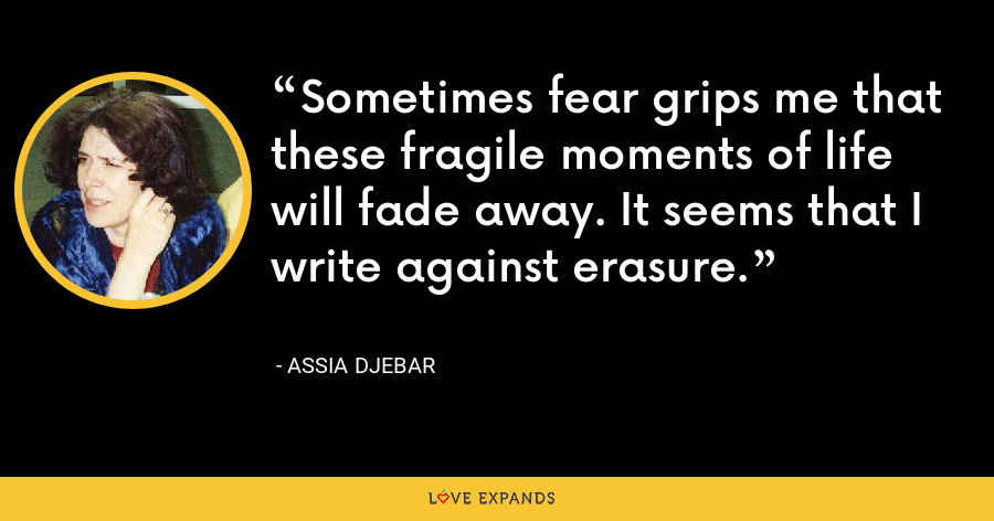 Sometimes fear grips me that these fragile moments of life will fade away. It seems that I write against erasure. - Assia Djebar