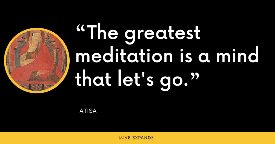 The greatest meditation is a mind that lets go. - Atisa