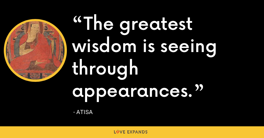 The greatest wisdom is seeing through appearances. - Atisa