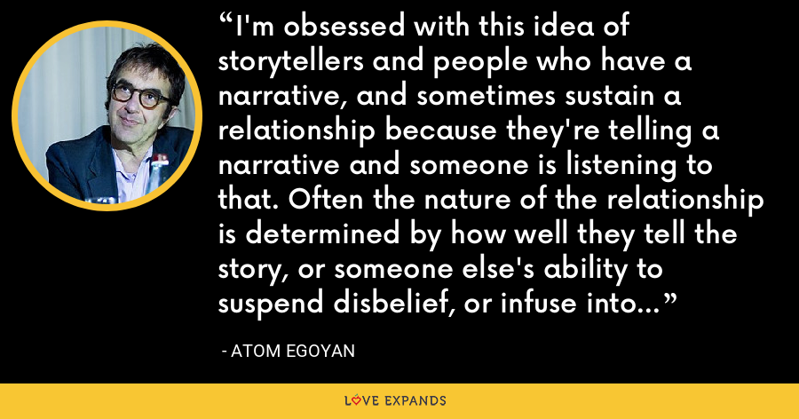 I'm obsessed with this idea of storytellers and people who have a narrative, and sometimes sustain a relationship because they're telling a narrative and someone is listening to that. Often the nature of the relationship is determined by how well they tell the story, or someone else's ability to suspend disbelief, or infuse into their narrative something which they may not even be aware of. - Atom Egoyan