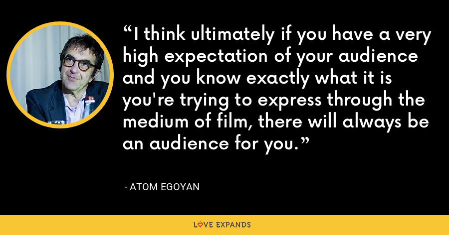 I think ultimately if you have a very high expectation of your audience and you know exactly what it is you're trying to express through the medium of film, there will always be an audience for you. - Atom Egoyan