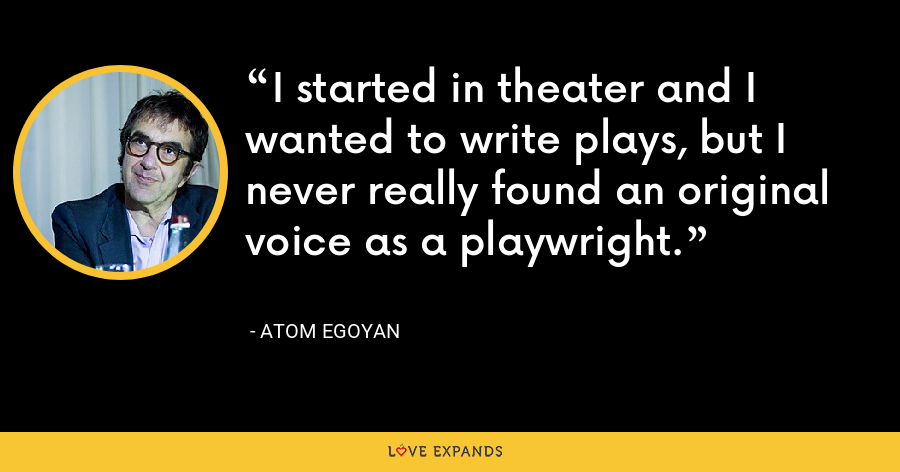 I started in theater and I wanted to write plays, but I never really found an original voice as a playwright. - Atom Egoyan