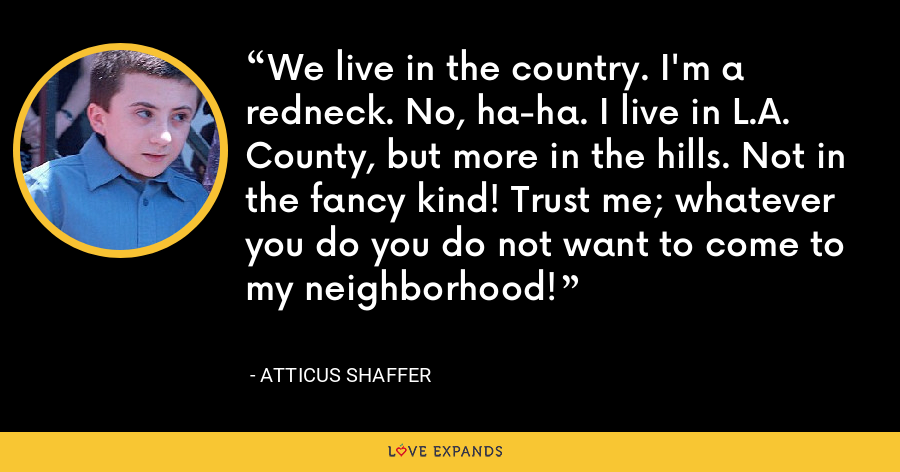 We live in the country. I'm a redneck. No, ha-ha. I live in L.A. County, but more in the hills. Not in the fancy kind! Trust me; whatever you do you do not want to come to my neighborhood! - Atticus Shaffer