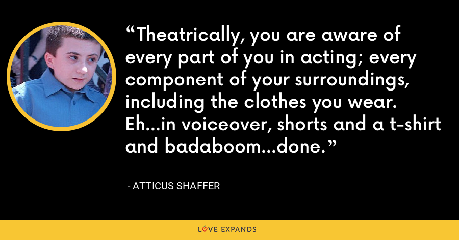 Theatrically, you are aware of every part of you in acting; every component of your surroundings, including the clothes you wear. Eh...in voiceover, shorts and a t-shirt and badaboom...done. - Atticus Shaffer