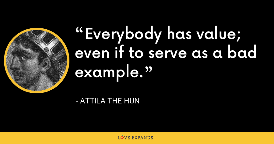 Everybody has value; even if to serve as a bad example. - Attila the Hun