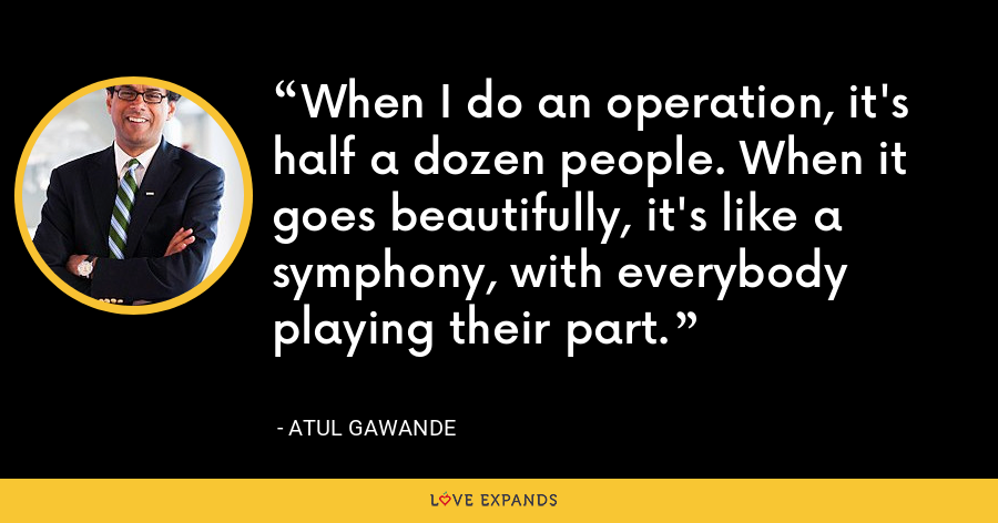 When I do an operation, it's half a dozen people. When it goes beautifully, it's like a symphony, with everybody playing their part. - Atul Gawande
