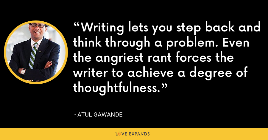 Writing lets you step back and think through a problem. Even the angriest rant forces the writer to achieve a degree of thoughtfulness. - Atul Gawande