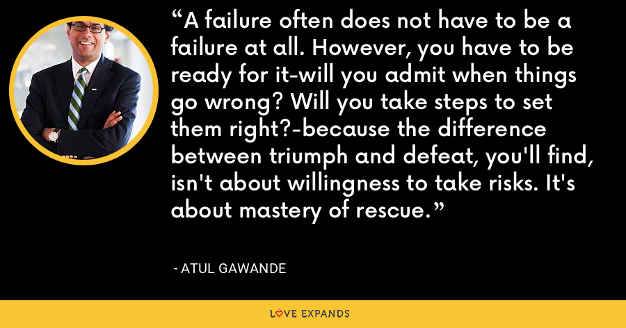 A failure often does not have to be a failure at all. However, you have to be ready for it-will you admit when things go wrong? Will you take steps to set them right?-because the difference between triumph and defeat, you'll find, isn't about willingness to take risks. It's about mastery of rescue. - Atul Gawande