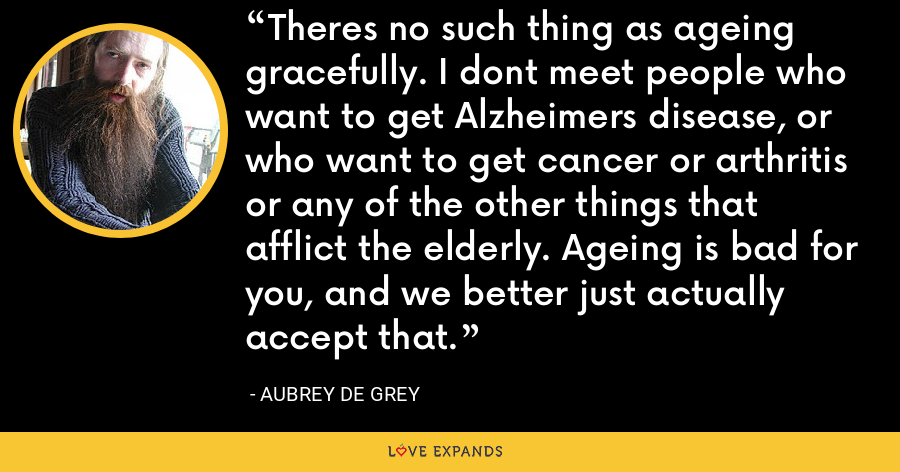 Theres no such thing as ageing gracefully. I dont meet people who want to get Alzheimers disease, or who want to get cancer or arthritis or any of the other things that afflict the elderly. Ageing is bad for you, and we better just actually accept that. - Aubrey de Grey