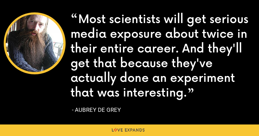 Most scientists will get serious media exposure about twice in their entire career. And they'll get that because they've actually done an experiment that was interesting. - Aubrey de Grey