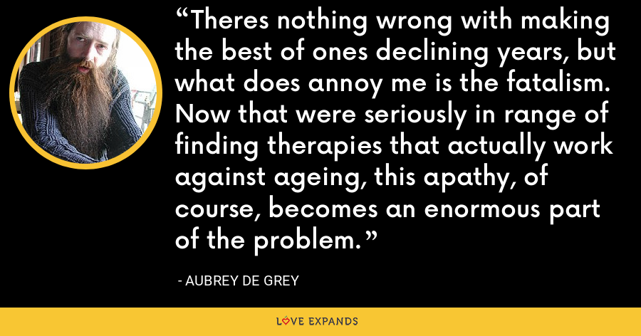 Theres nothing wrong with making the best of ones declining years, but what does annoy me is the fatalism. Now that were seriously in range of finding therapies that actually work against ageing, this apathy, of course, becomes an enormous part of the problem. - Aubrey de Grey