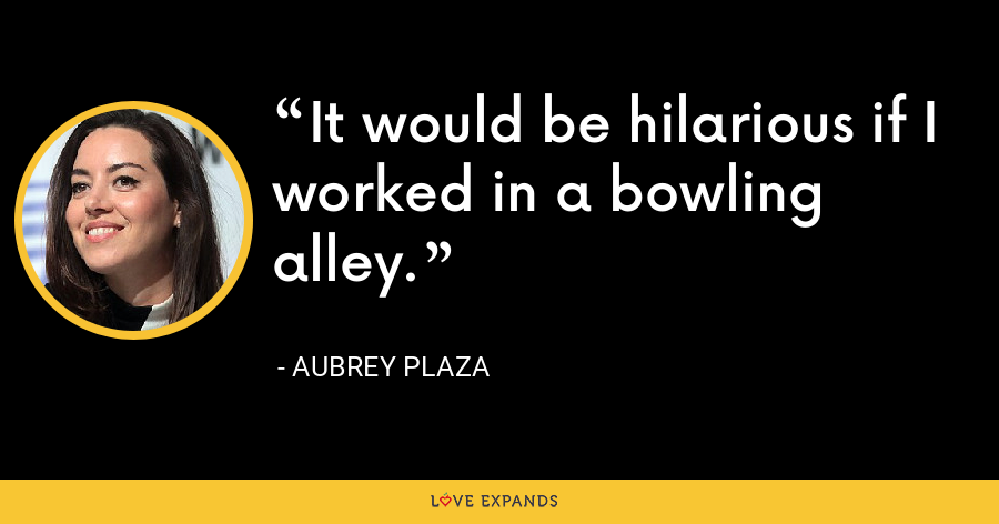 It would be hilarious if I worked in a bowling alley. - Aubrey Plaza
