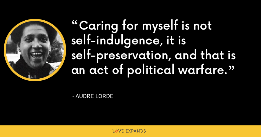 Caring for myself is not self-indulgence, it is self-preservation, and that is an act of political warfare. - Audre Lorde