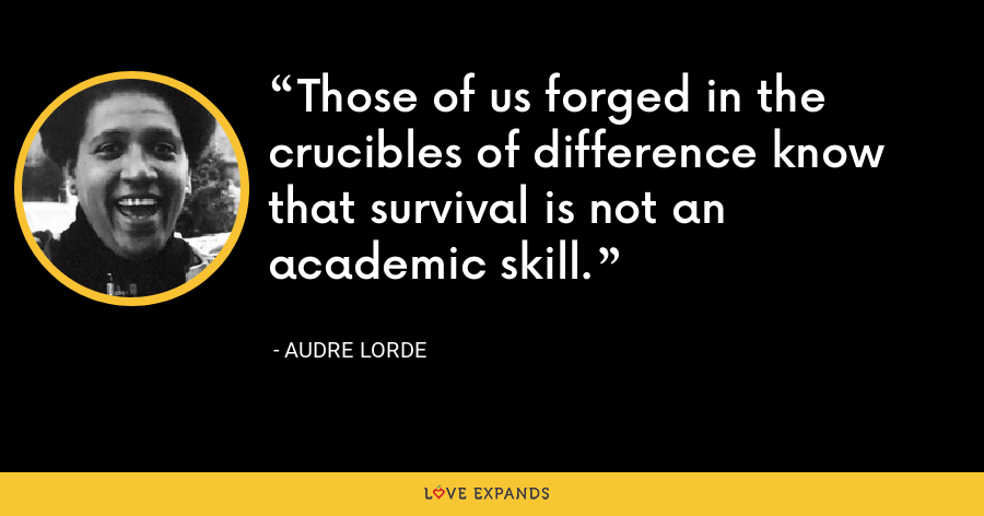 Those of us forged in the crucibles of difference know that survival is not an academic skill. - Audre Lorde