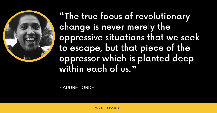 The true focus of revolutionary change is never merely the oppressive situations that we seek to escape, but that piece of the oppressor which is planted deep within each of us. - Audre Lorde