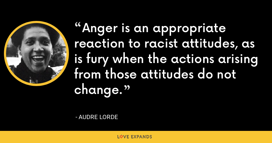 Anger is an appropriate reaction to racist attitudes, as is fury when the actions arising from those attitudes do not change. - Audre Lorde