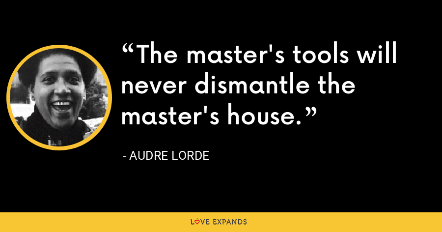 The master's tools will never dismantle the master's house. - Audre Lorde
