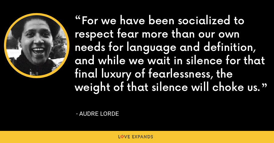 For we have been socialized to respect fear more than our own needs for language and definition, and while we wait in silence for that final luxury of fearlessness, the weight of that silence will choke us. - Audre Lorde