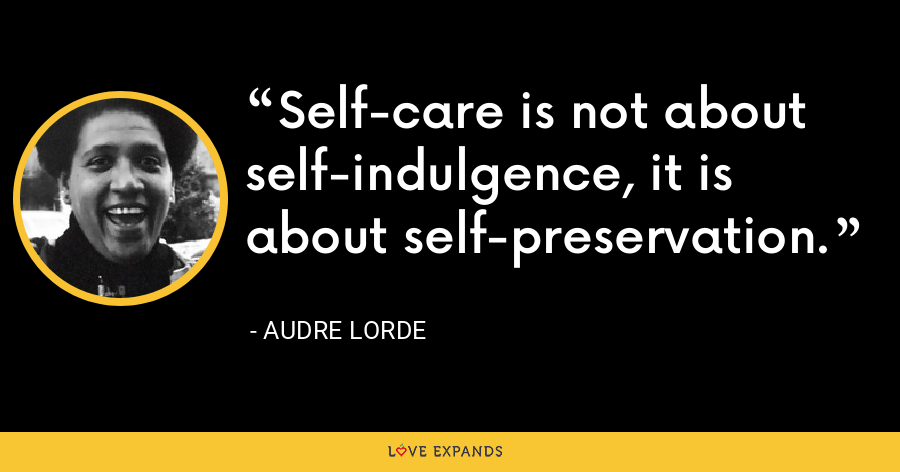 Self-care is not about self-indulgence, it is about self-preservation. - Audre Lorde