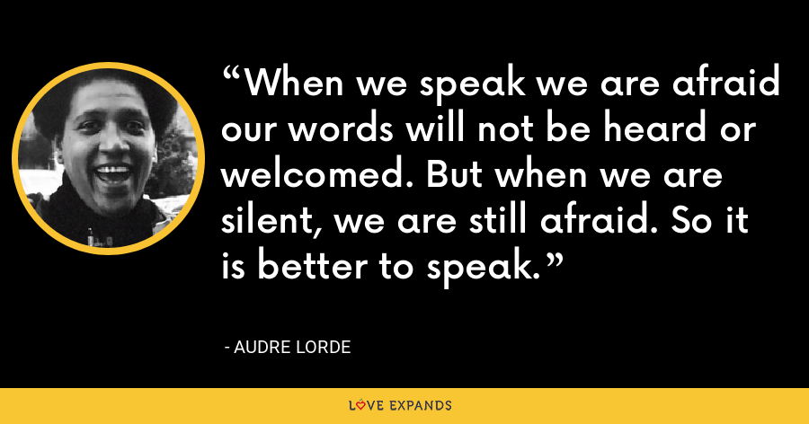 When we speak we are afraid our words will not be heard or welcomed. But when we are silent, we are still afraid. So it is better to speak. - Audre Lorde