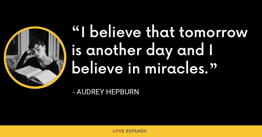 I believe that tomorrow is another day and I believe in miracles. - Audrey Hepburn