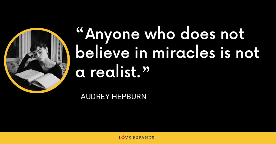 Anyone who does not believe in miracles is not a realist. - Audrey Hepburn