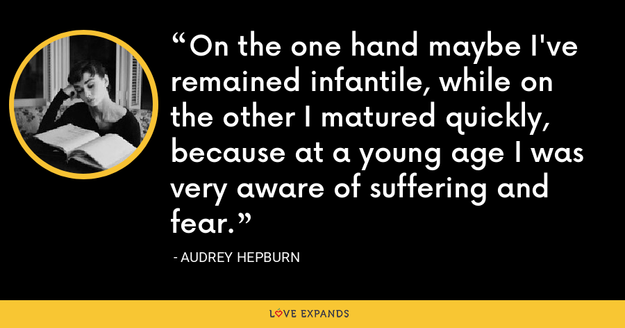 On the one hand maybe I've remained infantile, while on the other I matured quickly, because at a young age I was very aware of suffering and fear. - Audrey Hepburn