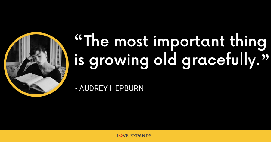 The most important thing is growing old gracefully. - Audrey Hepburn